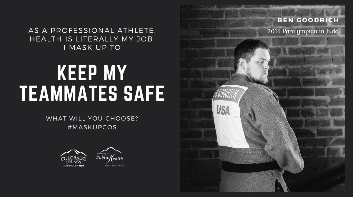 As a professional athlete, health is literally my job. I mask up to keep my teammates safe. Ben Goodrich, 2016 paralympian in Judo