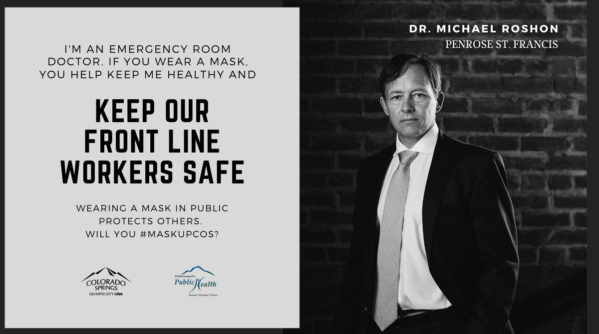 I'm an emergency room doctor, if you wear a mask, you help keep me healthy and keep our front line workers safe. Dr. Michael Roshon, Penrose St. Francis